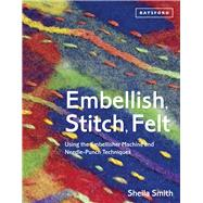 Embellish, Stitch, Felt Using the Embellisher Machine and Needle-Punch Techniques by Smith, Sheila, 9781849941501