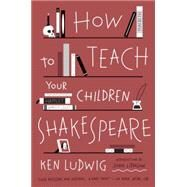 How to Teach Your Children Shakespeare by Ludwig, Ken, 9780307951502