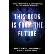 This Book Is from the Future : A Journey Through Portals, Relativity, Worm Holes, and Other Adventures in Time Travel by Jones, Marie; Flaxman, Larry, 9781601631503