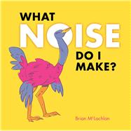 What Noise Do I Make? by McLachlan, Brian, 9781771471503