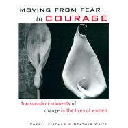 Moving from Fear to Courage : Transcendent Moments of Change in the Lives of Women by Heather Waite and Cheryl Fischer, 9781885171504