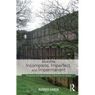 Allure of the Incomplete, Imperfect, and Impermanent: Designing and Appreciating Architecture as Nature by Handa; Rumiko, 9780415741507