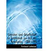 Literatur Und Gesellschaft in Frankreich Zur Zeit Der Revolution, 1789-1794 by Lotheissen, Ferdinand, 9780554711508