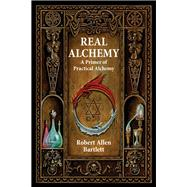Real Alchemy : A Primer of Practical Alchemy by Bartlett, Robert Allen, 9780892541508