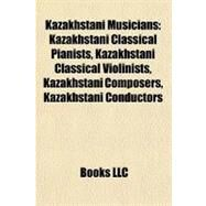 Kazakhstani Musicians : Kazakhstani Classical Pianists, Kazakhstani Classical Violinists, Kazakhstani Composers, Kazakhstani Conductors by , 9781155951508