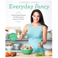 Everyday Fancy: 65 Easy, Elegant Recipes for Meals, Snacks, Sweets, and Drinks from the Winner of Masterchef Season 5 on Fox by Lapresi, Courtney, 9781617691508