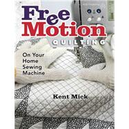 Free Motion Quilting on Your Home Sewing Machine by Mick, Kent, 9781604601510