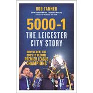 5000-1: The Leicester City Story How We Beat the Odds to Become Premier League Champions by Tanner, Rob, 9781785781513