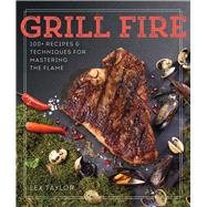 Grill Fire 100+ Recipes & Techniques for Mastering the Flame by Taylor, Lex, 9781454921516