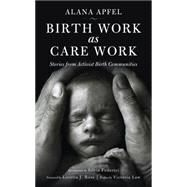 Birth Work As Care Work by Apfel, Alana; Federici, Silvia; Law, Victoria; Ross, Loretta J., 9781629631516