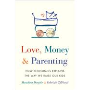 Love, Money & Parenting by Doepke, Matthias; Zilibotti, Fabrizio, 9780691171517