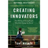 Creating Innovators The Making of Young People Who Will Change the World by Wagner, Tony, 9781451611519