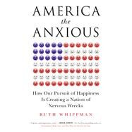 America the Anxious How Our Pursuit of Happiness Is Creating a Nation of Nervous Wrecks by Whippman, Ruth, 9781250071521