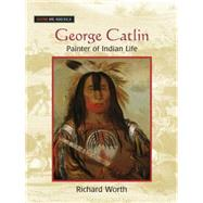 George Catlin: Painter of Indian Life: Painter of Indian Life by Worth,Richard, 9780765681522