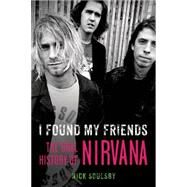 I Found My Friends The Oral History of Nirvana by Soulsby, Nick, 9781250061522