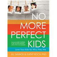 No More Perfect Kids Love Your Kids for Who They Are by Savage, Jill; Koch, PhD, Kathy; Chapman, Gary D, 9780802411525
