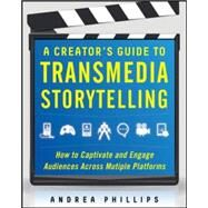 A Creator's Guide to Transmedia Storytelling: How to Captivate and Engage Audiences across Multiple Platforms by Phillips, Andrea, 9780071791526