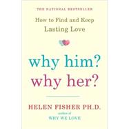 Why Him? Why Her? How to Find and Keep Lasting Love by Fisher, Helen, 9780805091526