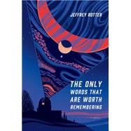 The Only Words That Are Worth Remembering A Novel by Rotter, Jeffrey, 9781627791526