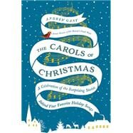 The Carols of Christmas: A Celebration of the Surprising Stories Behind Your Favorite Holiday Songs by Gant, Andrew, 9780718031527