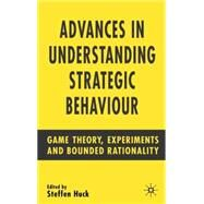 Advances in Understanding Strategic Behaviour : Game Theory, Experiments and Bounded Rationality by Huck, Steffen, 9781403941527