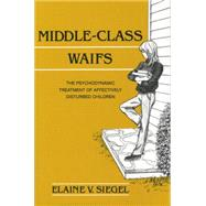 Middle-Class Waifs: The Psychodynamic Treatment of Affectively Disturbed Children by Siegel,Elaine V., 9781138881532