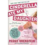 Cinderella Ate My Daughter : Dispatches from the Front Lines of the New Girlie-Girl Culture by Orenstein, Peggy, 9780061711534