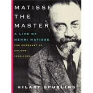 Matisse the Master : A Life of Henri Matisse: the Conquest of Colour, 1909-1954 by SPURLING, HILARY, 9780375711534