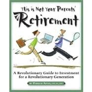 This is Not Your Parents' Retirement: A Revolutionary Guide for a Revolutionary Generation A Revolutionary Guide for a Revolutionary Generation by Astre, Patrick, 9781932531534