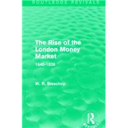 The Rise of the London Money Market (Routledge Revivals): 1640-1826 by Bisschop; W. R., 9781138911536