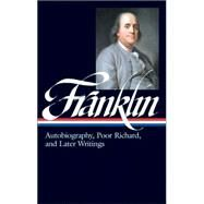 Benjamin Franklin: Autobiography, Poor Richard, and Later Writings : Letters from London, 1757-1775, Paris, 1776-1785, Philadelphia, 1785-1790, Poor Richard's A