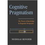 Cognitive Pragmatism : The Theory of Knowledge in Pragmatic Perspective by Rescher, Nicholas, 9780822941538