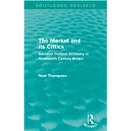 The Market and its Critics (Routledge Revivals): Socialist Political Economy in Nineteenth Century Britain by Thompson; Noel, 9781138821538