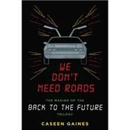 We Don't Need Roads: The Making of the Back to the Future Trilogy by Gaines, Caseen, 9780142181539
