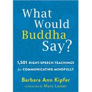 What Would Buddha Say?: 1,501 Right-speech Teachings for Communicating Mindfully by Kipfer, Barbara Ann; Lesser, Marc, 9781626251540