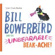Bill Bowerbird and the Unbearable Beak-Ache by Clark Burke, Tyler, 9781771471541
