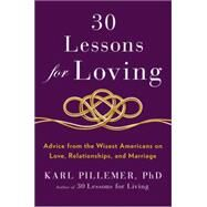 30 Lessons for Loving: Advice from the Wisest Americans on Love, Relationships, and Marriage by Pillemer, Karl, Ph.d., 9781594631542