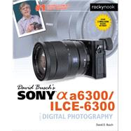 David Busch's Sony Alpha A6300/Ilce-6300 Guide to Digital Photography by Busch, David, 9781681981543