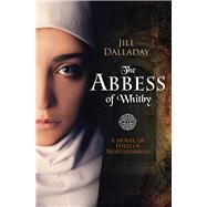 The Abbess of Whitby: A Novel of Hild of Northumbria by Dalladay, Jill, 9781782641544
