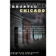 Haunted Chicago Famous Phantoms, Sinister Sites, and Lingering Legends by Ogden, Tom, 9780762791545