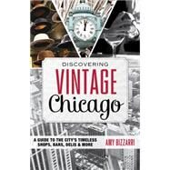 Discovering Vintage Chicago: A Guide to the City's Timeless Shops, Bars, Delis & More by Bizzarri, Amy, 9781493001545
