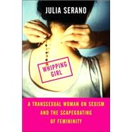Whipping Girl A Transsexual Woman on Sexism and the Scapegoating of Femininity by Serano, Julia, 9781580051545