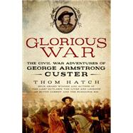 Glorious War The Civil War Adventures of George Armstrong Custer by Hatch, Thom, 9781250061546