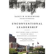 Unconventional Leadership: What Henry Ford and Detroit Taught Me About Reinvention and Diversity by Schlichting,Nancy, 9781629561547