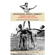 Antifascism, Sports, Sobriety: Forging a Militant Working-class Culture by Deutsch, Julius; Kuhn, Gabriel, 9781629631547