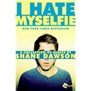 I Hate Myselfie A Collection of Essays by Shane Dawson by Dawson, Shane, 9781476791548