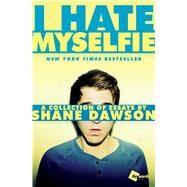 I Hate Myselfie A Collection of Essays by Shane Dawson by Dawson, Shane, 9781476791548