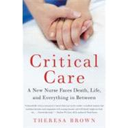Critical Care: A New Nurse Faces Death, Life, and Everything in Between by Brown, Theresa, 9780061791550