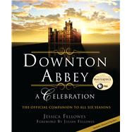 Downton Abbey - A Celebration The Official Companion to All Six Seasons by Fellowes, Jessica; Fellowes, Julian, 9781250091550