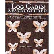 Log Cabin Restructured: 23 Log Cabin Quilt Projects Made With Triangles, Diamonds, Hexagons and Curves by Kuroha, Shizuko, 9781440241550